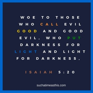 Woe to those who call evil good and good evil, who put darkness for light and light for darkness, Isaiah 5-20 (2)