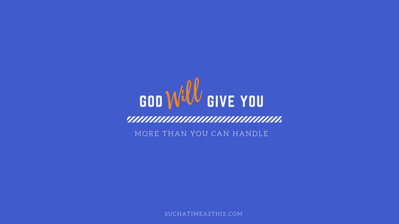8 Reasons Why God Will Give You More Than You Can Handle