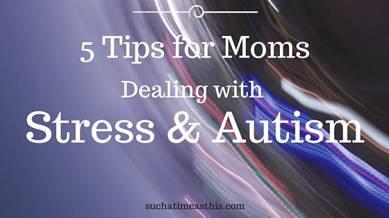 The Stress of the Special Needs Mom {5 Tips to Help Stress and Autism}